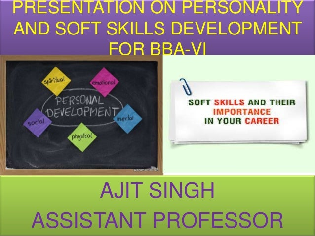 PRESENTATION ON PERSONALITYAND SOFT SKILLS DEVELOPMENT         FOR BBA-VI       AJIT SINGH ASSISTANT PROFESSOR