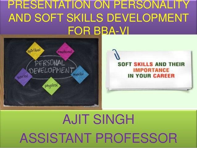 PRESENTATION ON PERSONALITYAND SOFT SKILLS DEVELOPMENT         FOR BBA-VI       AJIT SINGH ASSISTANT PROFESSOR