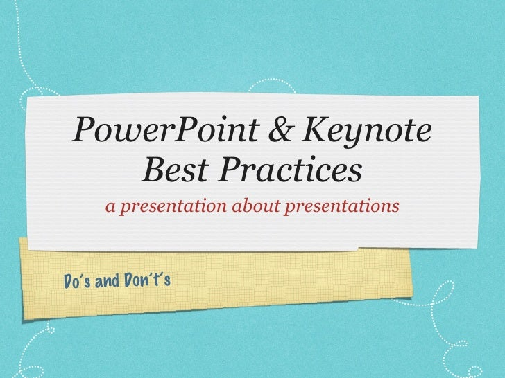 PowerPoint & Keynote Best Practices <ul><li>a presentation about presentations </li></ul>Do's and Don't's