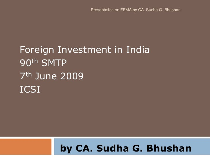 Presentation on FEMA by CA. Sudha G. BhushanForeign Investment in India90th SMTP7th June 2009ICSI        by CA. Sudha G. B...