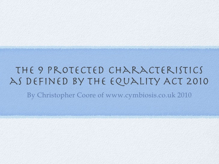 The 9 protected characteristics as defined by the Equality Act 2010 <ul><li>By Christopher Coore of www.cymbiosis.co.uk 20...