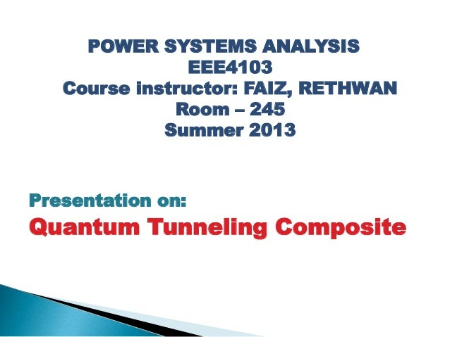 POWER SYSTEMS ANALYSIS EEE4103 Course instructor: FAIZ, RETHWAN Room – 245 Summer 2013 Presentation on: Quantum Tunneling ...