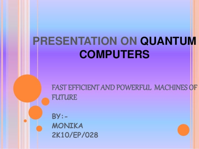PRESENTATION ON QUANTUM COMPUTERS FAST EFFICIENTAND POWERFUL MACHINESOF FUTURE BY:- MONIKA 2K10/EP/028
