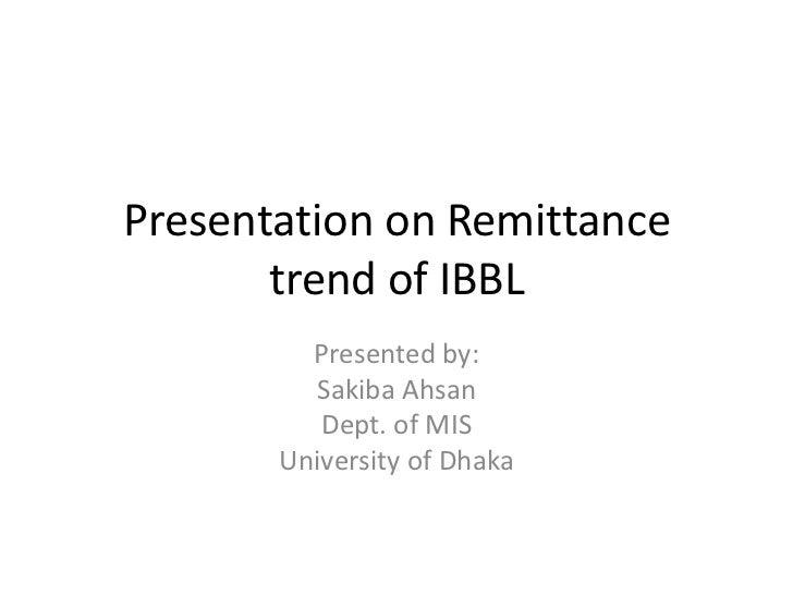 Presentation on Remittance       trend of IBBL         Presented by:         Sakiba Ahsan          Dept. of MIS       Univ...