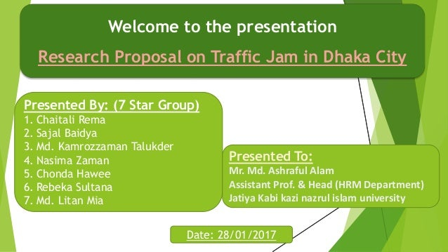 Welcome to the presentation Research Proposal on Traffic Jam in Dhaka City Presented By: (7 Star Group) 1. Chaitali Rema 2...