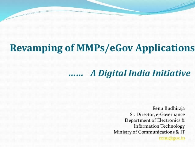 Revamping of MMPs/eGov Applications …… A Digital India Initiative Renu Budhiraja Sr. Director, e-Governance Department of ...