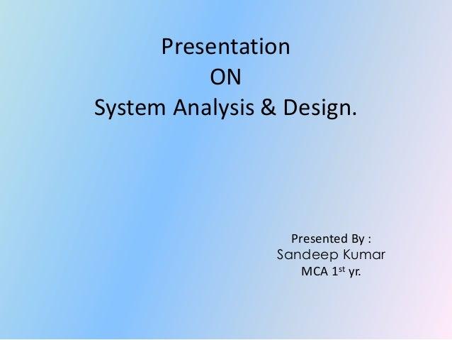 PresentationONSystem Analysis & Design.Presented By :Sandeep KumarMCA 1st yr.