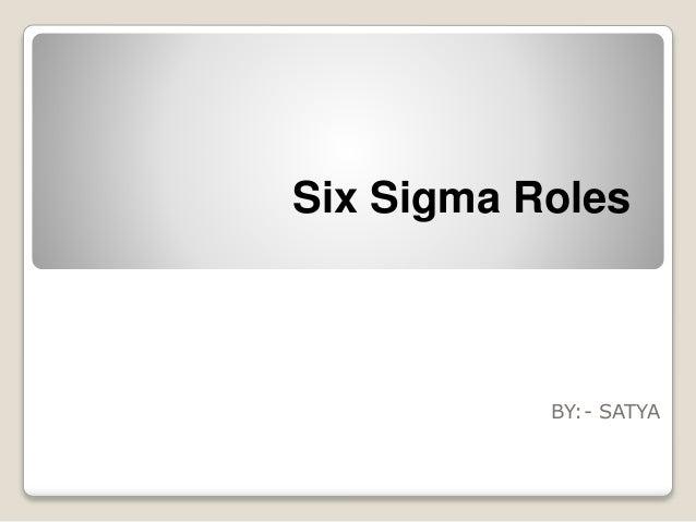 Six Sigma Roles  BY:- SATYA