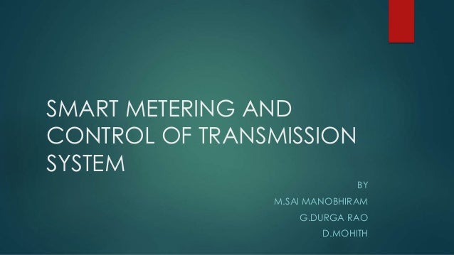 SMART METERING AND CONTROL OF TRANSMISSION SYSTEM BY M.SAI MANOBHIRAM G.DURGA RAO D.MOHITH