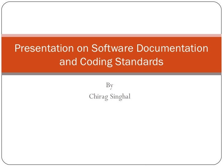 Presentation on Software Documentation         and Coding Standards                   By              Chirag Singhal