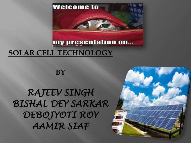 SOLAR CELL TECHNOLOGY         BY   RAJEEV SINGHBISHAL DEY SARKAR  DEBOJYOTI ROY    AAMIR SIAF