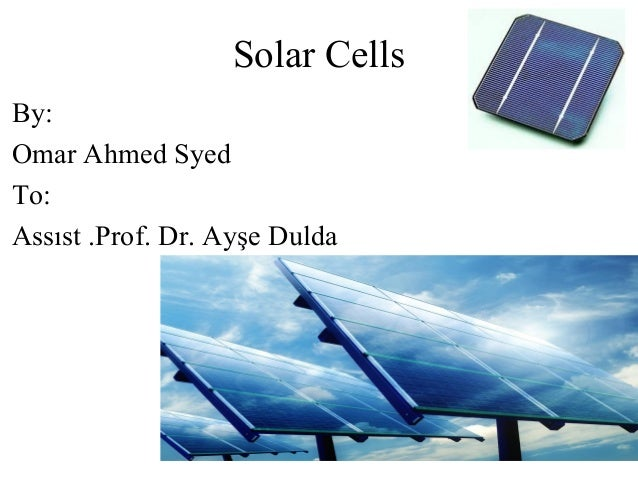Solar Cells By: Omar Ahmed Syed To: Assıst .Prof. Dr. Ayşe Dulda