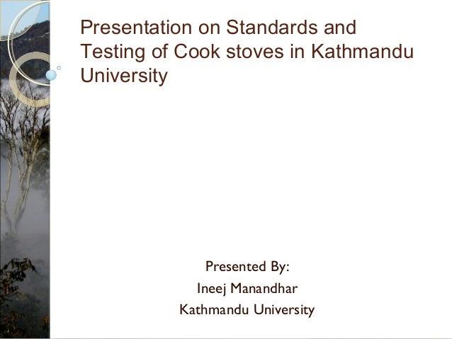 Presented By: Ineej Manandhar Kathmandu University Presentation on Standards and Testing of Cook stoves in Kathmandu Unive...