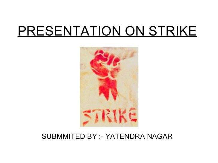 PRESENTATION ON STRIKE SUBMMITED BY :- YATENDRA NAGAR