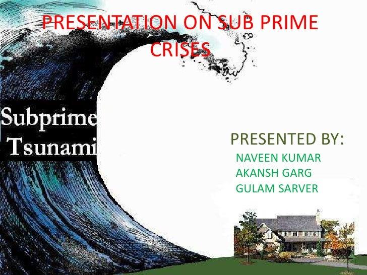 PRESENTATION ON SUB PRIME CRISES<br />PRESENTED BY:<br />  NAVEEN KUMAR<br />  AKANSH GARG<br />  GULAM SARVER<br />