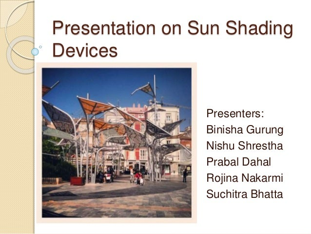 Presentation on Sun Shading Devices Presenters: Binisha Gurung Nishu Shrestha Prabal Dahal Rojina Nakarmi Suchitra Bhatta