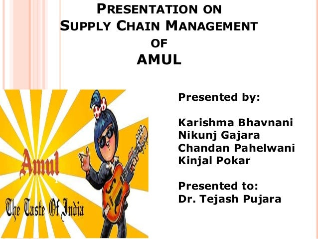 PRESENTATION ON    SUPPLY CHAIN MANAGEMENT              OF            AMUL                   Presented by:                ...