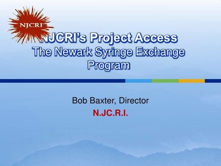 NJCRI's Project AccessThe Newark Syringe Exchange Program<br />Bob Baxter, Director<br />N.JC.R.I.<br />