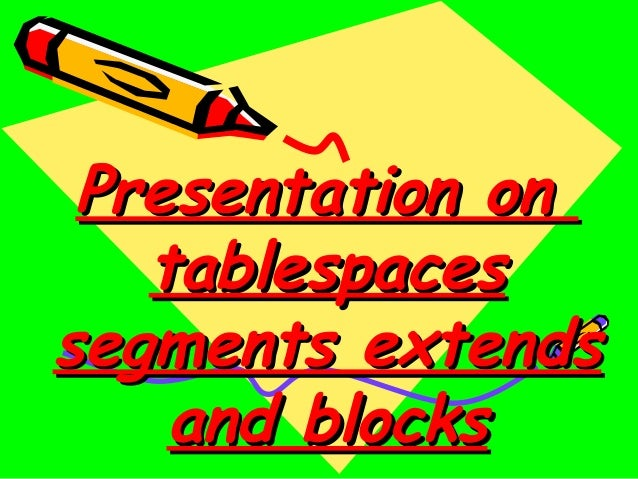 Presentation on   tablespacessegments extends    and blocks