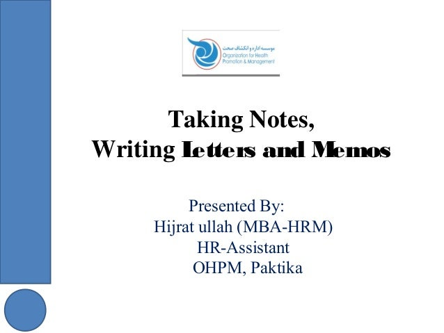 Taking Notes, Writing Letters and Memos Presented By: Hijrat ullah (MBA-HRM) HR-Assistant OHPM, Paktika