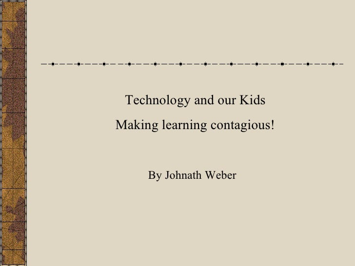 Technology and our Kids Making learning contagious! By Johnath Weber