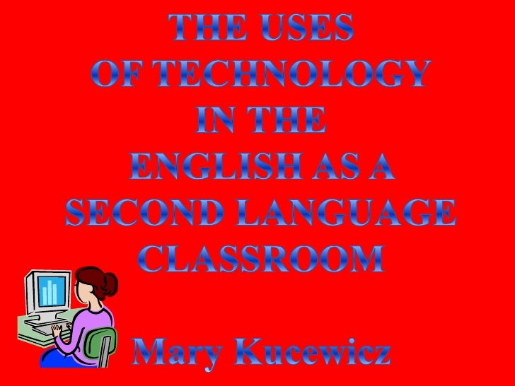 THE USES<br />OF TECHNOLOGY<br />IN THE<br />ENGLISH AS A SECOND LANGUAGE<br />CLASSROOM<br />Mary Kucewicz<br />