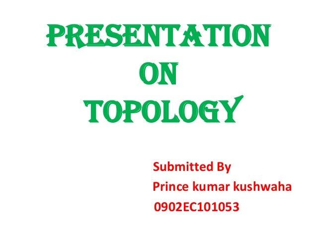PRESENTATION ON TOPOLOGY Submitted By Prince kumar kushwaha 0902EC101053
