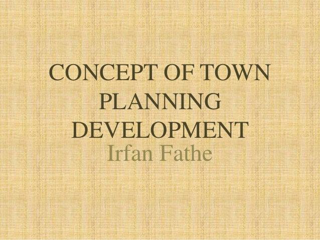 CONCEPT OF TOWN PLANNING DEVELOPMENT Irfan Fathe