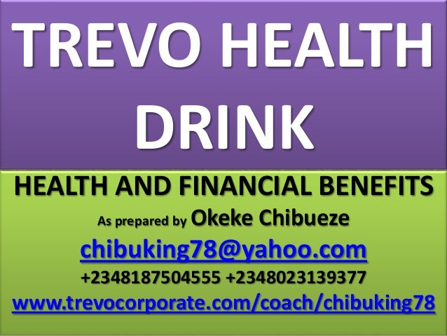 TREVO HEALTH DRINK HEALTH AND FINANCIAL BENEFITS As prepared by  Okeke Chibueze  chibuking78@yahoo.com +2348187504555 +234...