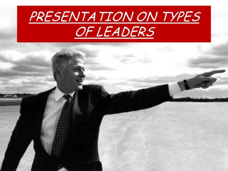 PRESENTATION ON TYPES      OF LEADERS