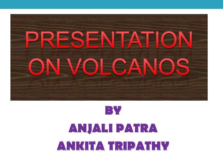 PRESENTATION ON VOLCANOS<br />BY <br />ANJALI PATRA<br />ANKITA TRIPATHY<br />