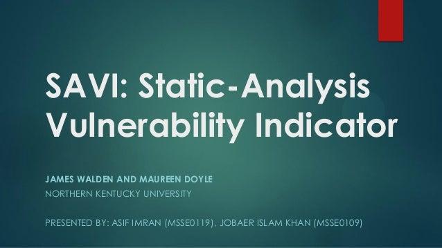 SAVI: Static-AnalysisVulnerability IndicatorJAMES WALDEN AND MAUREEN DOYLENORTHERN KENTUCKY UNIVERSITYPRESENTED BY: ASIF I...