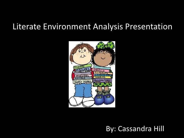 Literate Environment Analysis Presentation                        By: Cassandra Hill