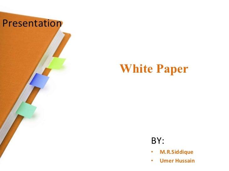 Presentation   White Paper <ul><li>BY: </li></ul><ul><li>M.R.Siddique </li></ul><ul><li>Umer Hussain </li></ul>