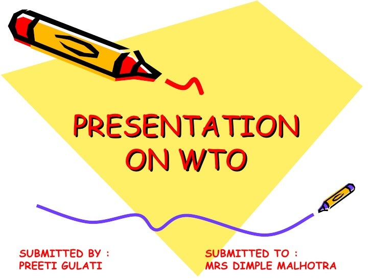 PRESENTATION           ON WTOSUBMITTED BY :   SUBMITTED TO :PREETI GULATI    MRS DIMPLE MALHOTRA