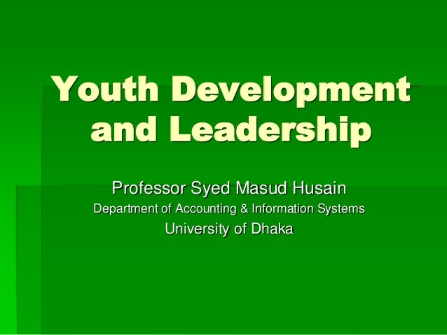 Youth Development  and Leadership  Professor Syed Masud Husain  Department of Accounting & Information Systems  University...