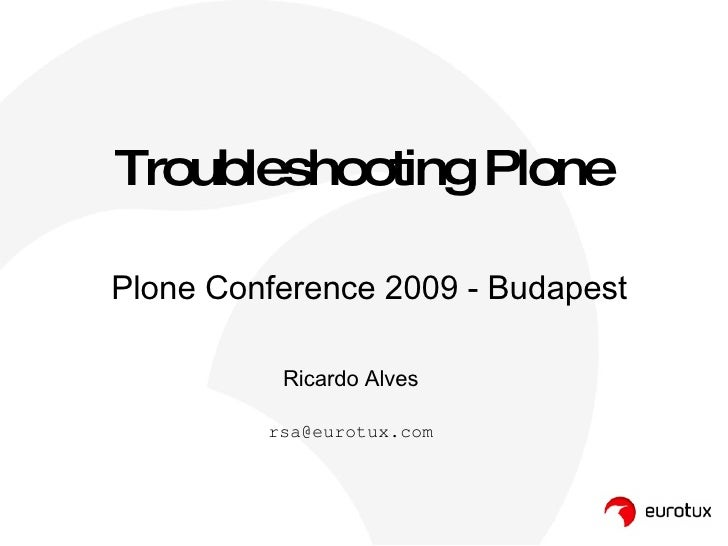 Troubleshooting Plone Ricardo Alves [email_address] Plone Conference 2009 - Budapest