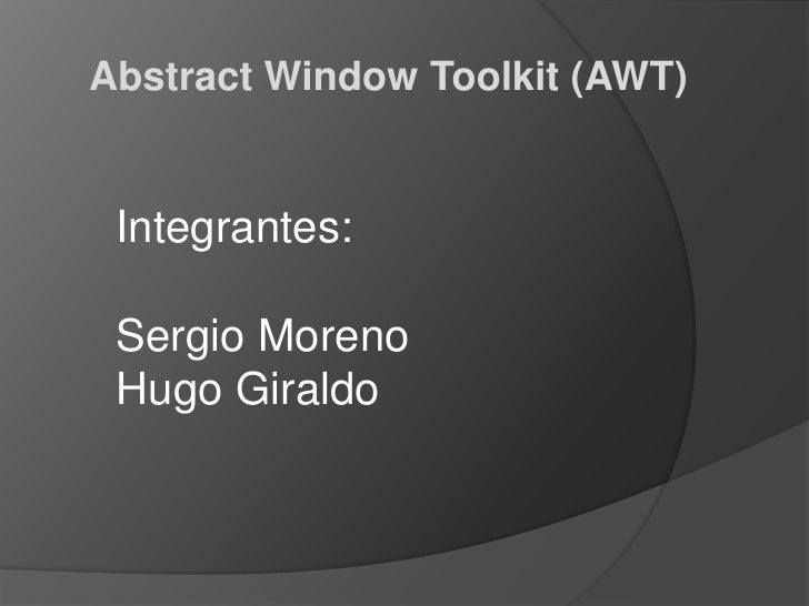 Abstract Window Toolkit (AWT)<br />Integrantes:<br />Sergio Moreno<br />Hugo Giraldo<br />