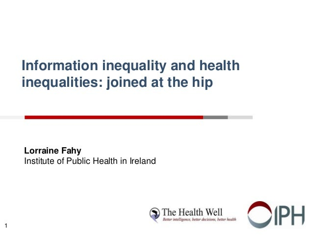 Information inequality and health inequalities: joined at the hip Lorraine Fahy Institute of Public Health in Ireland 1