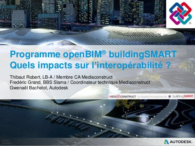 © 2013 Autodesk Programme openBIM® buildingSMART Quels impacts sur l'interopérabilité ? Thibaut Robert, LB-A / Membre CA M...