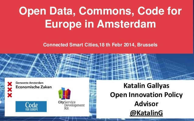 Open Data, Commons, Code for Europe in Amsterdam Connected Smart Cities,18 th Febr 2014, Brussels  Katalin Gallyas Open In...
