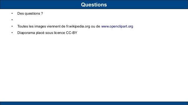 Questions ● Des questions ? ● ● Toutes les images viennent de fr.wikipedia.org ou de www.openclipart.org ● Diaporama placé...
