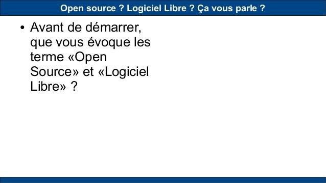 Open source? Logiciel Libre? Ça vous parle? ● Avant de démarrer, que vous évoque les terme «Open Source» et «Logiciel L...