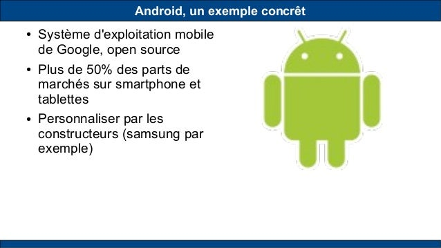 Android, un exemple concrêt ● Système d'exploitation mobile de Google, open source ● Plus de 50% des parts de marchés sur ...