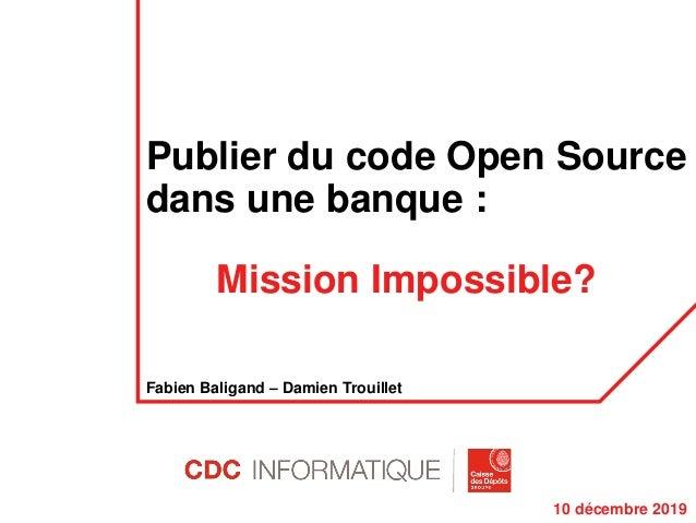 Publier du code Open Source dans une banque : Mission Impossible? Fabien Baligand – Damien Trouillet 10 décembre 2019