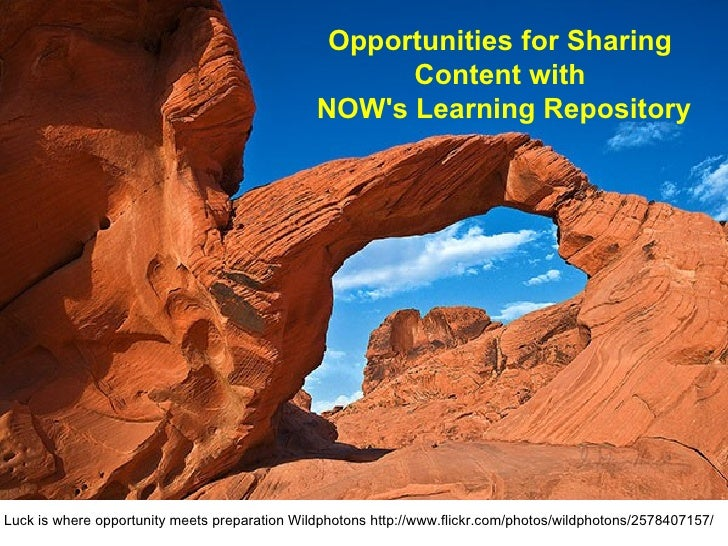 Opportunities for Sharing  Content with  NOW's Learning Repository Luck is where opportunity meets preparation Wildphotons...