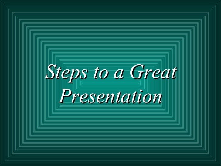 Steps to a Great Presentation
