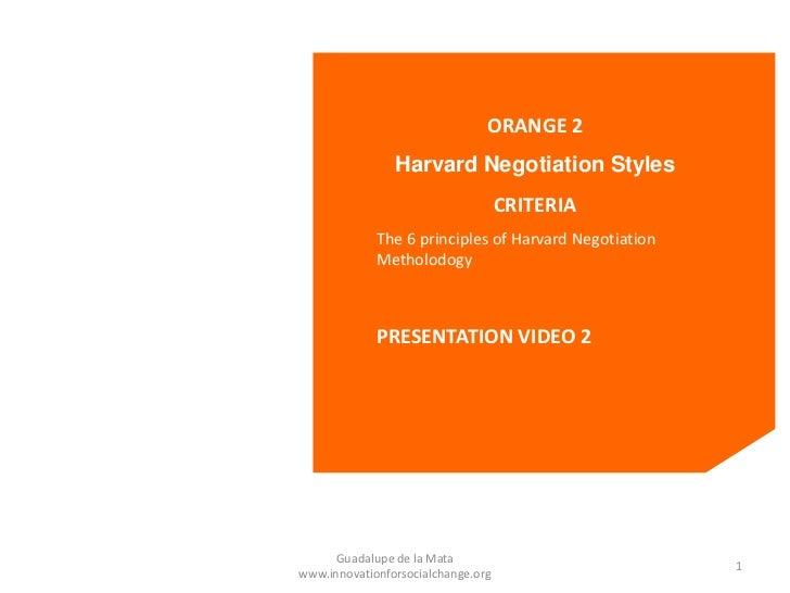 ORANGE 2                Harvard Negotiation Styles                                    CRITERIA             The 6 principle...