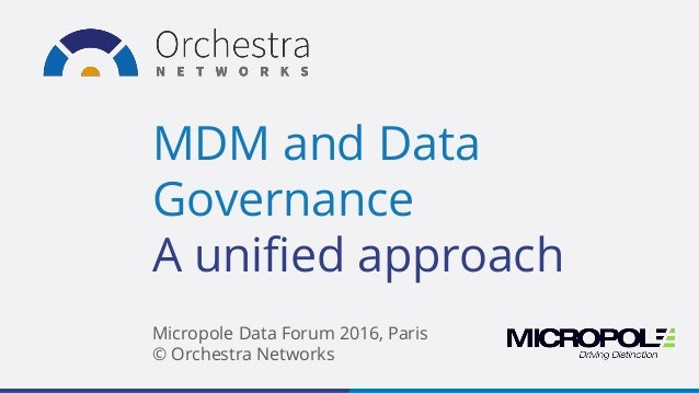 MDM and Data Governance A unified approach Micropole Data Forum 2016, Paris © Orchestra Networks
