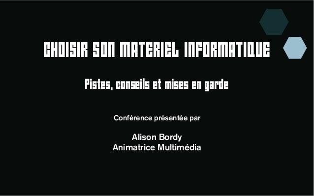 CHOISIR SON MATERIEL INFORMATIQUE  Pistes, conseils et mises en garde  Conférence présentée par  Alison Bordy  Animatrice ...